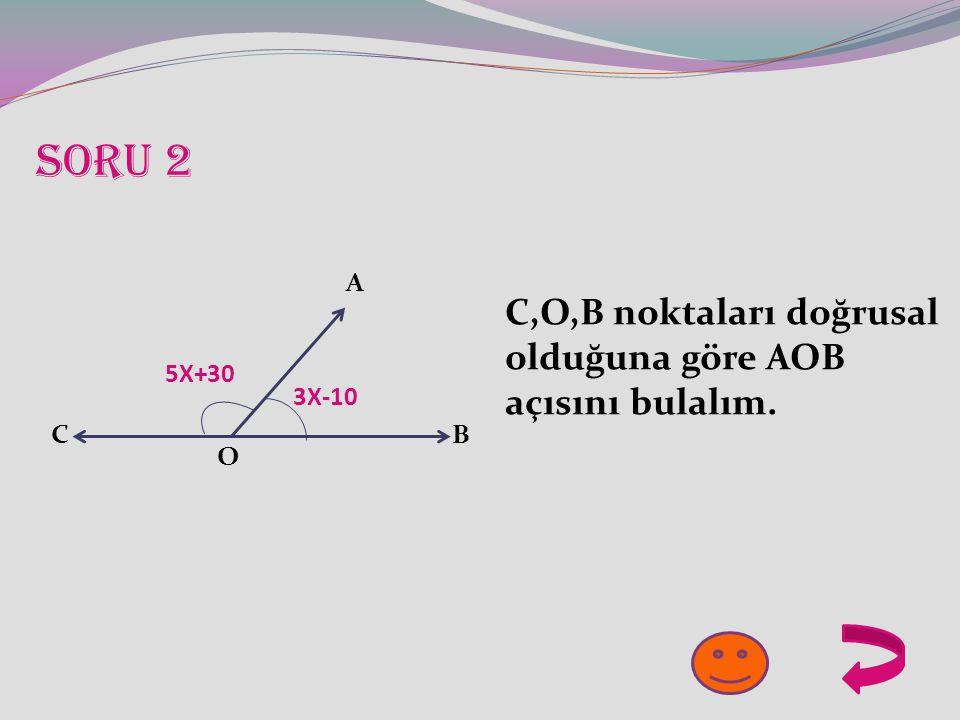 SORU 2 3X-10 5X+30 A O BC C,O,B noktaları doğrusal olduğuna göre AOB açısını bulalım.