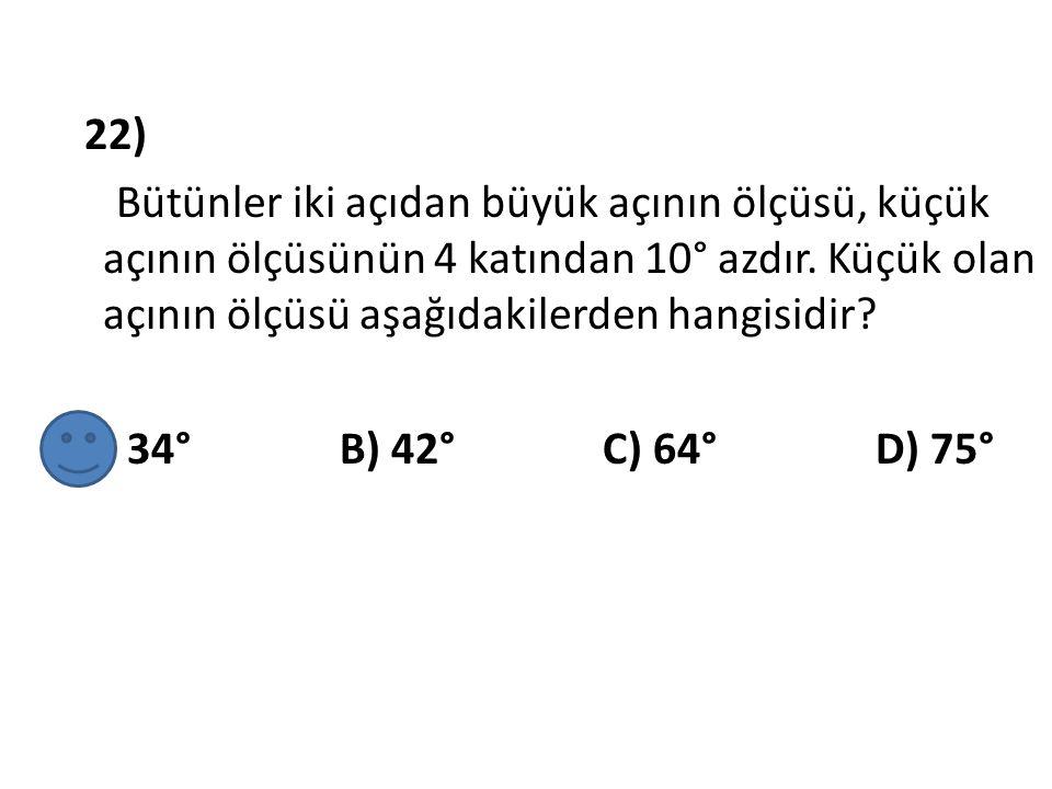 22) Bütünler iki açıdan büyük açının ölçüsü, küçük açının ölçüsünün 4 katından 10° azdır. Küçük olan açının ölçüsü aşağıdakilerden hangisidir? A) 34°