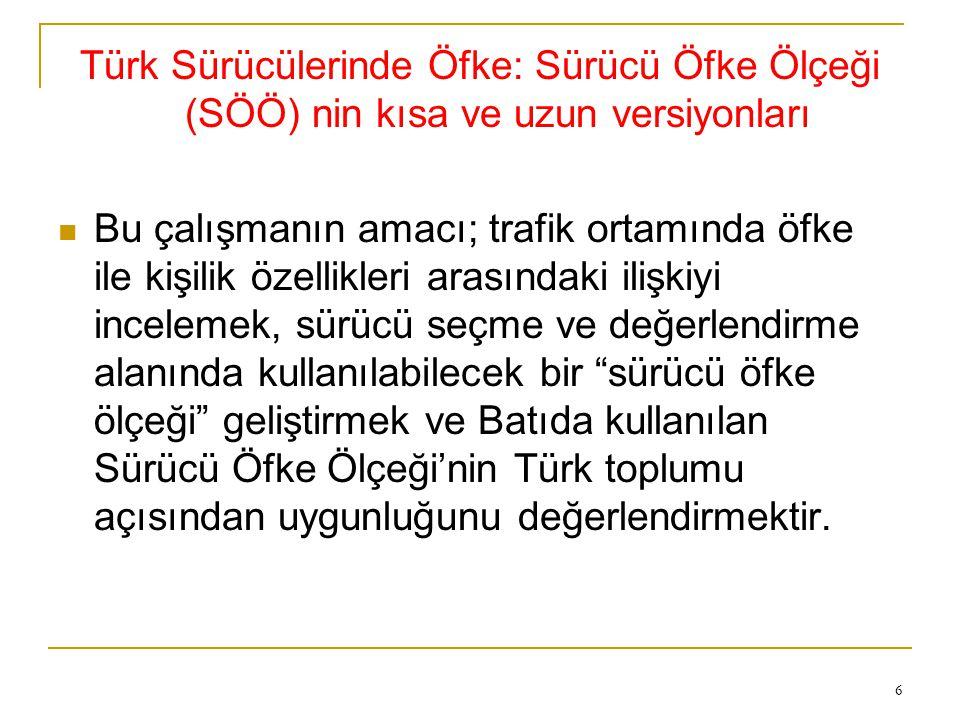 6 Türk Sürücülerinde Öfke: Sürücü Öfke Ölçeği (SÖÖ) nin kısa ve uzun versiyonları Bu çalışmanın amacı; trafik ortamında öfke ile kişilik özellikleri arasındaki ilişkiyi incelemek, sürücü seçme ve değerlendirme alanında kullanılabilecek bir sürücü öfke ölçeği geliştirmek ve Batıda kullanılan Sürücü Öfke Ölçeği'nin Türk toplumu açısından uygunluğunu değerlendirmektir.