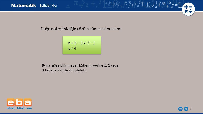 5 Doğrusal eşitsizliğin çözüm kümesini bulalım: x + 3 – 3 < 7 – 3 x < 4 Buna göre bilinmeyen kütlenin yerine 1, 2 veya 3 tane sarı kütle konulabilir.