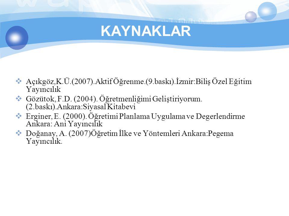 KAYNAKLAR  Açıkgöz,K.Ü.(2007).Aktif Öğrenme.(9.baskı).İzmir:Biliş Özel Eğitim Yayıncılık  Gözütok, F.D.