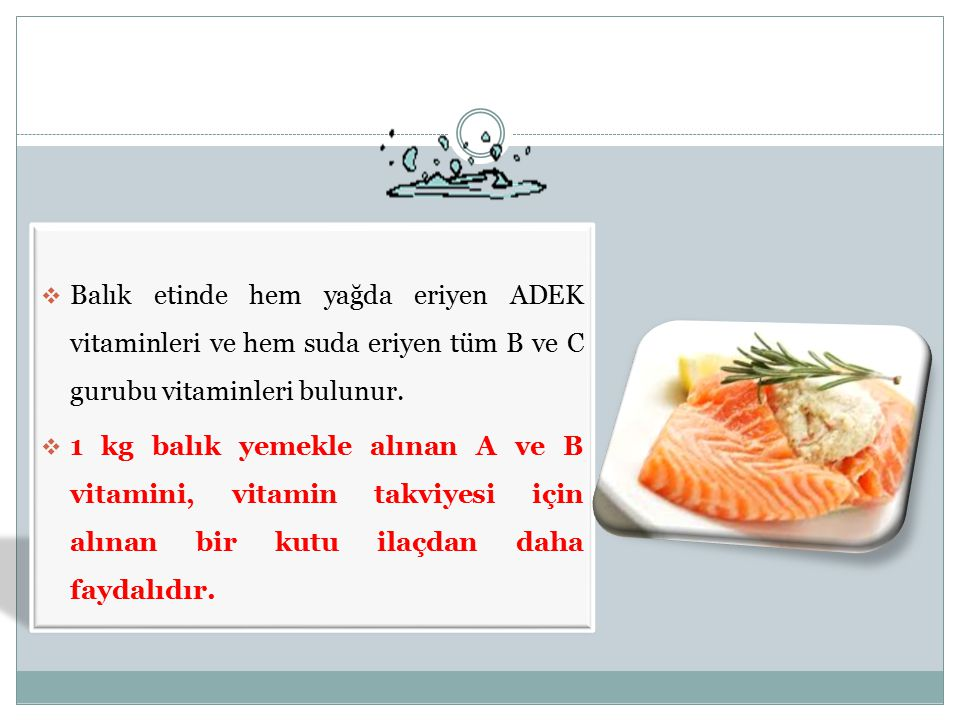  Balık etinde hem yağda eriyen ADEK vitaminleri ve hem suda eriyen tüm B ve C gurubu vitaminleri bulunur.  1 kg balık yemekle alınan A ve B vitamini