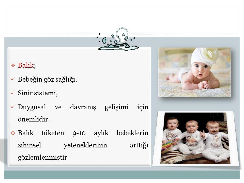  Balık; Bebeğin göz sağlığı, Sinir sistemi, Duygusal ve davranış gelişimi için önemlidir.  Balık tüketen 9-10 aylık bebeklerin zihinsel yeteneklerin