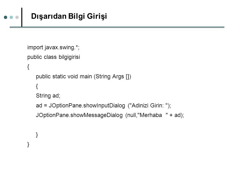 Dışarıdan Bilgi Girişi import javax.swing.*; public class bilgigirisi { public static void main (String Args []) { String ad; ad = JOptionPane.showInputDialog ( Adinizi Girin: ); JOptionPane.showMessageDialog (null, Merhaba + ad); }