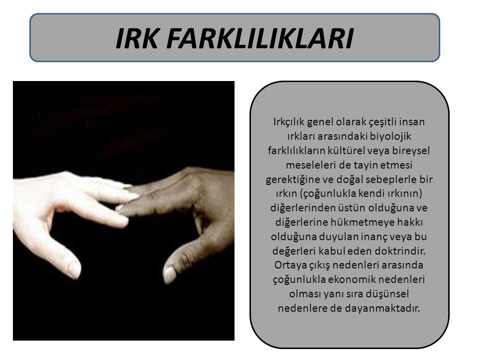 IRK FARKLILIKLARI Irkçılık genel olarak çeşitli insan ırkları arasındaki biyolojik farklılıkların kültürel veya bireysel meseleleri de tayin etmesi ge