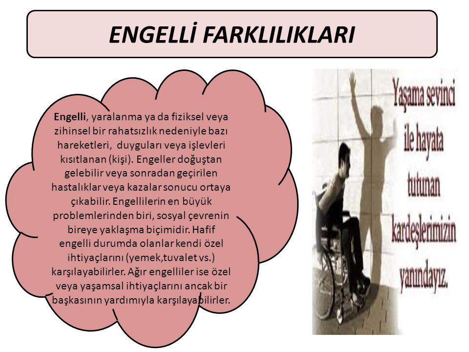 ENGELLİ FARKLILIKLARI Engelli, yaralanma ya da fiziksel veya zihinsel bir rahatsızlık nedeniyle bazı hareketleri, duyguları veya işlevleri kısıtlanan