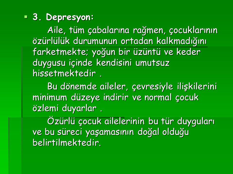  3. Depresyon: Aile, tüm çabalarına rağmen, çocuklarının özürlülük durumunun ortadan kalkmadığını farketmekte; yoğun bir üzüntü ve keder duygusu için