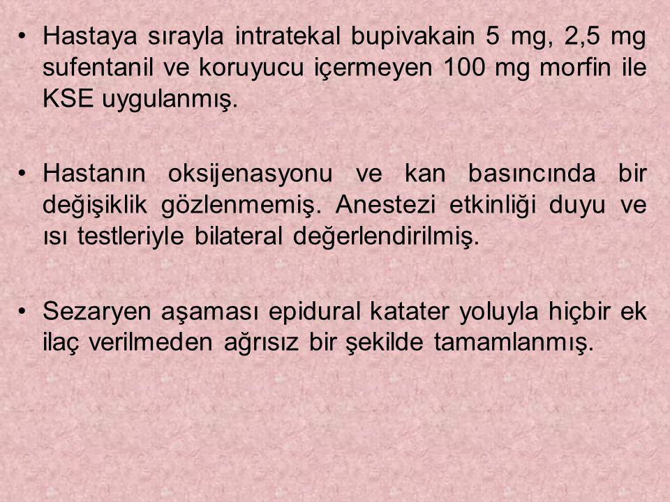Hastaya sırayla intratekal bupivakain 5 mg, 2,5 mg sufentanil ve koruyucu içermeyen 100 mg morfin ile KSE uygulanmış. Hastanın oksijenasyonu ve kan ba