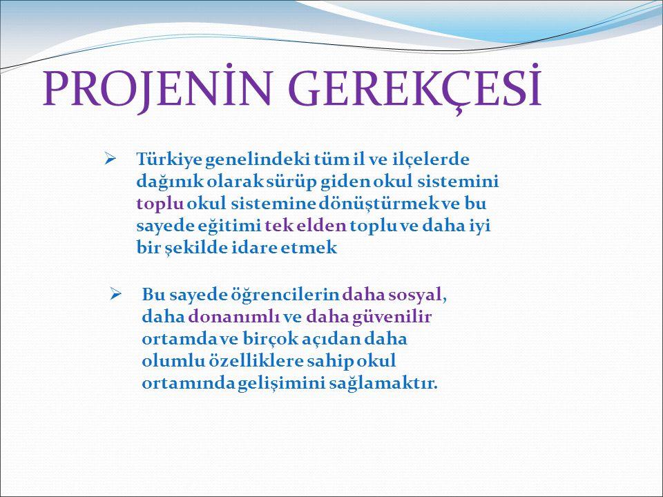 PROJENİN GEREKÇESİ  Türkiye genelindeki tüm il ve ilçelerde dağınık olarak sürüp giden okul sistemini toplu okul sistemine dönüştürmek ve bu sayede eğitimi tek elden toplu ve daha iyi bir şekilde idare etmek  Bu sayede öğrencilerin daha sosyal, daha donanımlı ve daha güvenilir ortamda ve birçok açıdan daha olumlu özelliklere sahip okul ortamında gelişimini sağlamaktır.