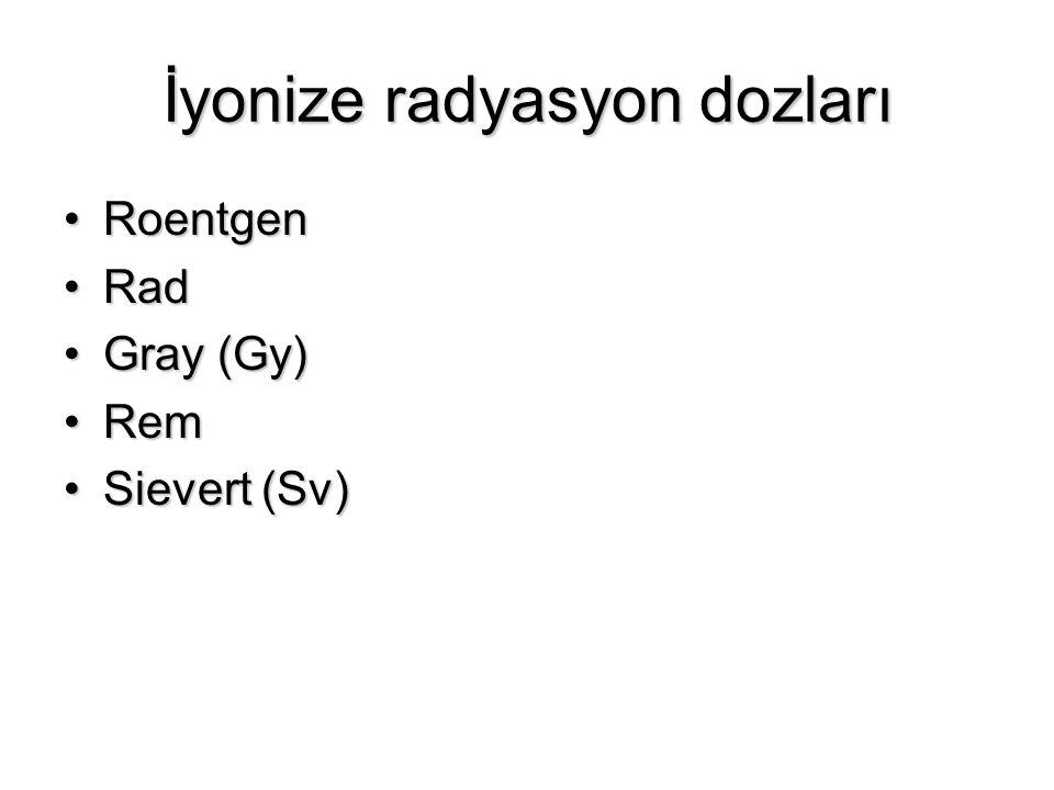 İyonize radyasyon dozları RoentgenRoentgen RadRad Gray (Gy)Gray (Gy) RemRem Sievert (Sv)Sievert (Sv)