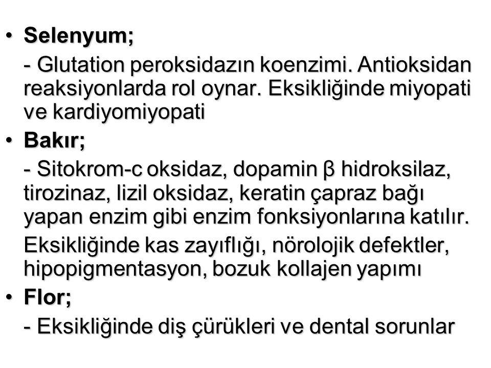 Selenyum;Selenyum; - Glutation peroksidazın koenzimi. Antioksidan reaksiyonlarda rol oynar. Eksikliğinde miyopati ve kardiyomiyopati Bakır;Bakır; - Si