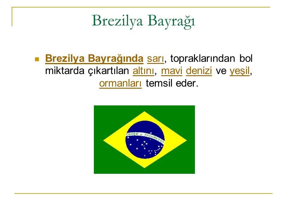 Brezilya Bayrağı Brezilya Bayrağında sarı, topraklarından bol miktarda çıkartılan altını, mavi denizi ve yeşil, ormanları temsil eder. Brezilya Bayrağ
