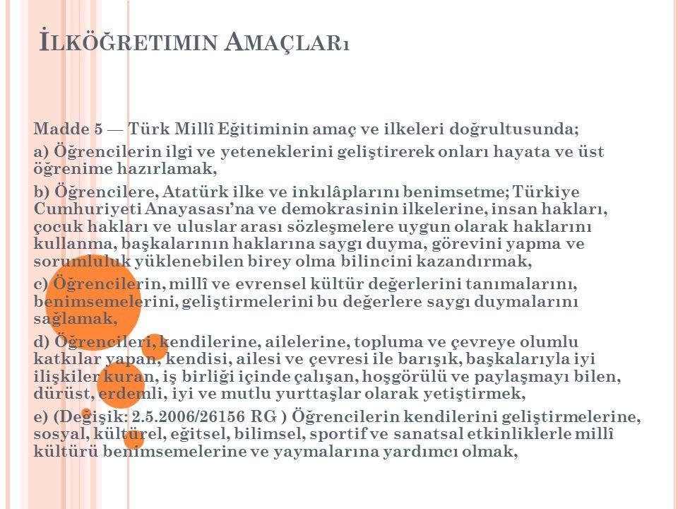 İ LKÖĞRETIMIN A MAÇLARı Madde 5 — Türk Millî Eğitiminin amaç ve ilkeleri doğrultusunda; a) Öğrencilerin ilgi ve yeteneklerini geliştirerek onları hayata ve üst öğrenime hazırlamak, b) Öğrencilere, Atatürk ilke ve inkılâplarını benimsetme; Türkiye Cumhuriyeti Anayasası'na ve demokrasinin ilkelerine, insan hakları, çocuk hakları ve uluslar arası sözleşmelere uygun olarak haklarını kullanma, başkalarının haklarına saygı duyma, görevini yapma ve sorumluluk yüklenebilen birey olma bilincini kazandırmak, c) Öğrencilerin, millî ve evrensel kültür değerlerini tanımalarını, benimsemelerini, geliştirmelerini bu değerlere saygı duymalarını sağlamak, d) Öğrencileri, kendilerine, ailelerine, topluma ve çevreye olumlu katkılar yapan, kendisi, ailesi ve çevresi ile barışık, başkalarıyla iyi ilişkiler kuran, iş birliği içinde çalışan, hoşgörülü ve paylaşmayı bilen, dürüst, erdemli, iyi ve mutlu yurttaşlar olarak yetiştirmek, e) (Değişik: 2.5.2006/26156 RG ) Öğrencilerin kendilerini geliştirmelerine, sosyal, kültürel, eğitsel, bilimsel, sportif ve sanatsal etkinliklerle millî kültürü benimsemelerine ve yaymalarına yardımcı olmak,