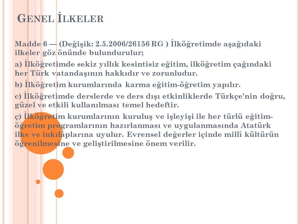 G ENEL İ LKELER Madde 6 — (Değişik: 2.5.2006/26156 RG ) İlköğretimde aşağıdaki ilkeler göz önünde bulundurulur; a) İlköğretimde sekiz yıllık kesintisiz eğitim, ilköğretim çağındaki her Türk vatandaşının hakkıdır ve zorunludur.