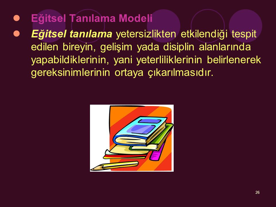 26 Eğitsel Tanılama Modeli Eğitsel tanılama yetersizlikten etkilendiği tespit edilen bireyin, gelişim yada disiplin alanlarında yapabildiklerinin, yan