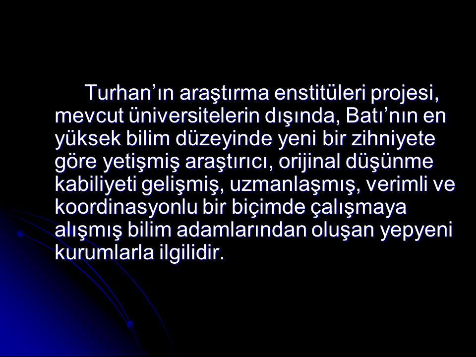 Turhan'ın araştırma enstitüleri projesi, mevcut üniversitelerin dışında, Batı'nın en yüksek bilim düzeyinde yeni bir zihniyete göre yetişmiş araştırıc