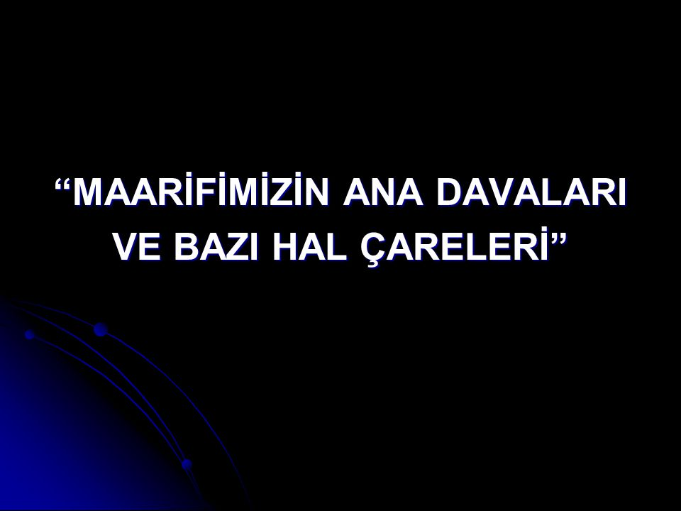"""""""MAARİFİMİZİN ANA DAVALARI VE BAZI HAL ÇARELERİ"""""""