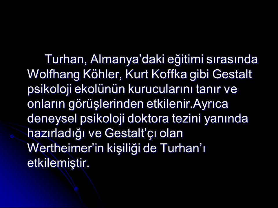 Turhan, Almanya'daki eğitimi sırasında Wolfhang Köhler, Kurt Koffka gibi Gestalt psikoloji ekolünün kurucularını tanır ve onların görüşlerinden etkile