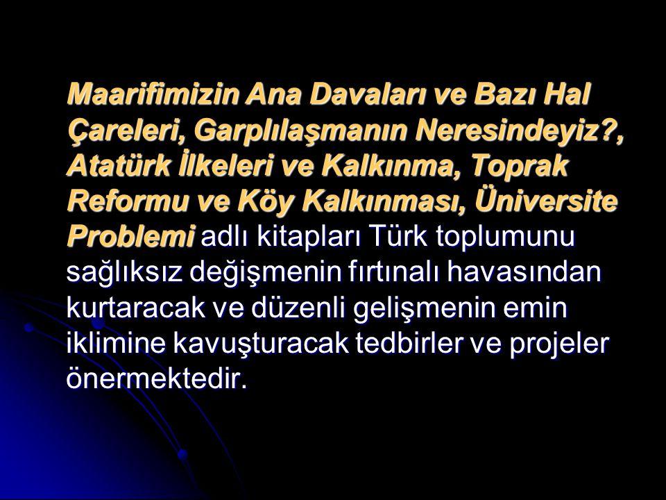 Maarifimizin Ana Davaları ve Bazı Hal Çareleri, Garplılaşmanın Neresindeyiz?, Atatürk İlkeleri ve Kalkınma, Toprak Reformu ve Köy Kalkınması, Üniversi