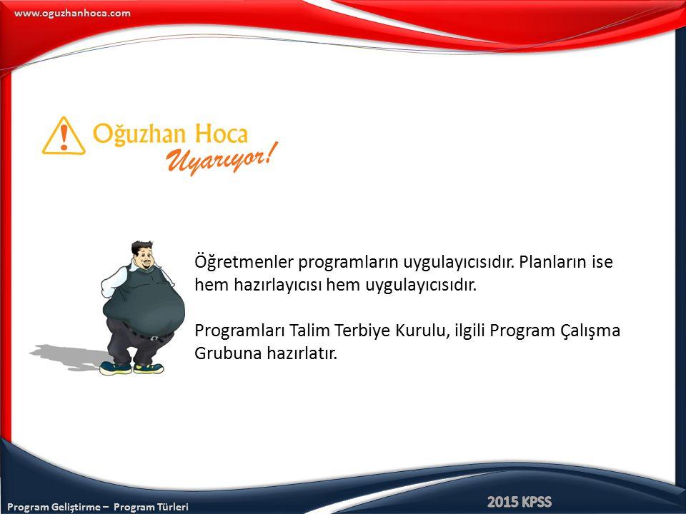 www.oguzhanhoca.com Öğretmenler programların uygulayıcısıdır. Planların ise hem hazırlayıcısı hem uygulayıcısıdır. Programları Talim Terbiye Kurulu, i