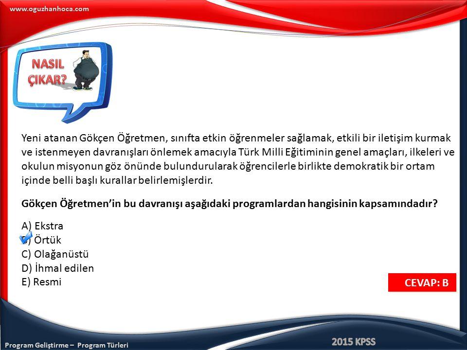 Program Geliştirme – Program Türleri www.oguzhanhoca.com CEVAP: B CEVAP: B Yeni atanan Gökçen Öğretmen, sınıfta etkin öğrenmeler sağlamak, etkili bir