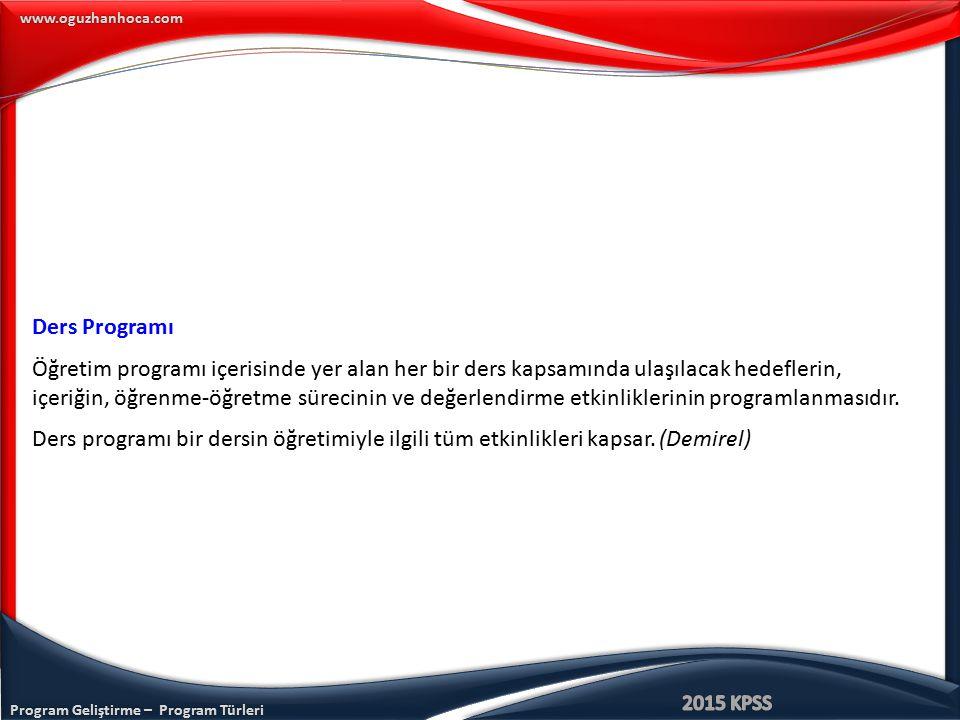 Program Geliştirme – Program Türleri www.oguzhanhoca.com Ders Programı Öğretim programı içerisinde yer alan her bir ders kapsamında ulaşılacak hedefle