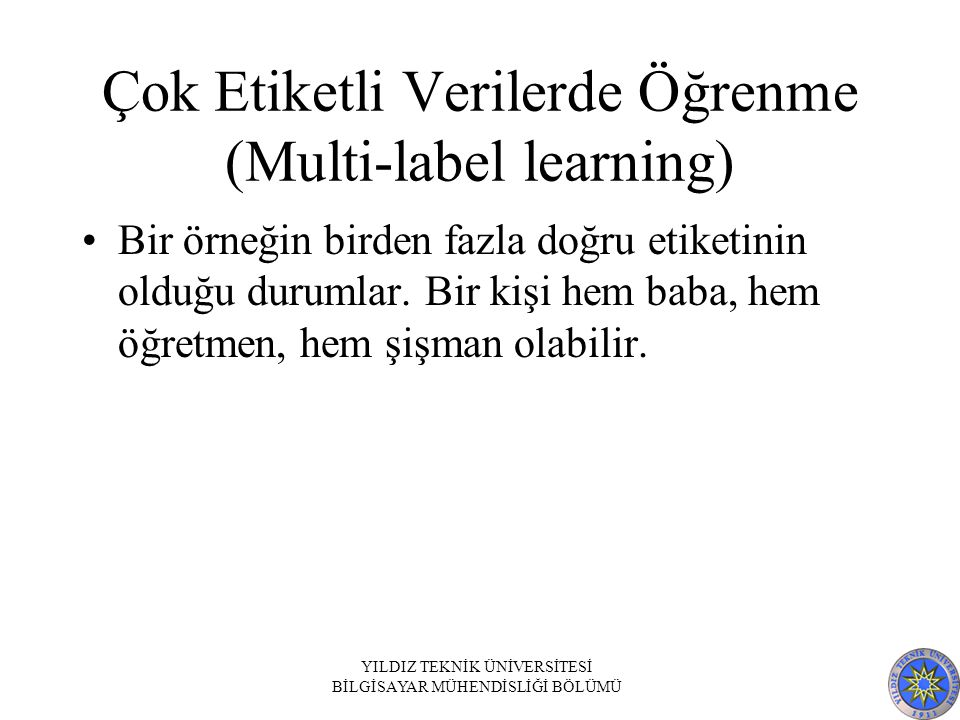 Çok Etiketli Verilerde Öğrenme (Multi-label learning) Bir örneğin birden fazla doğru etiketinin olduğu durumlar. Bir kişi hem baba, hem öğretmen, hem
