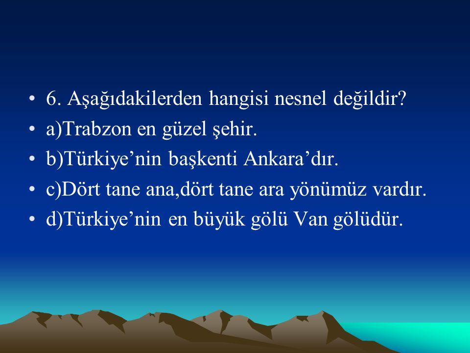 6. Aşağıdakilerden hangisi nesnel değildir? a)Trabzon en güzel şehir. b)Türkiye'nin başkenti Ankara'dır. c)Dört tane ana,dört tane ara yönümüz vardır.