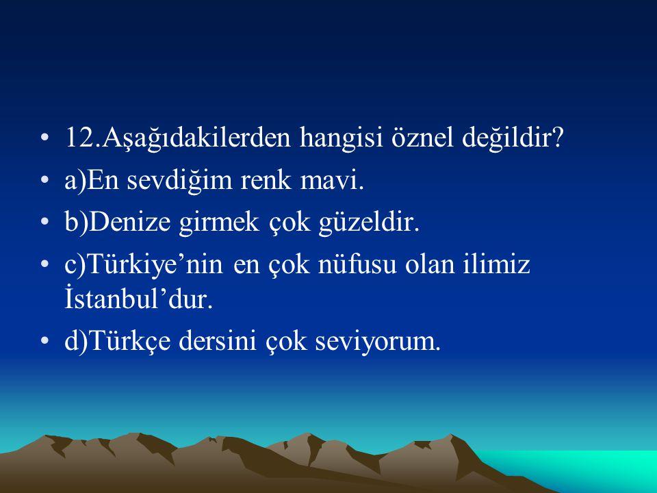 12.Aşağıdakilerden hangisi öznel değildir? a)En sevdiğim renk mavi. b)Denize girmek çok güzeldir. c)Türkiye'nin en çok nüfusu olan ilimiz İstanbul'dur