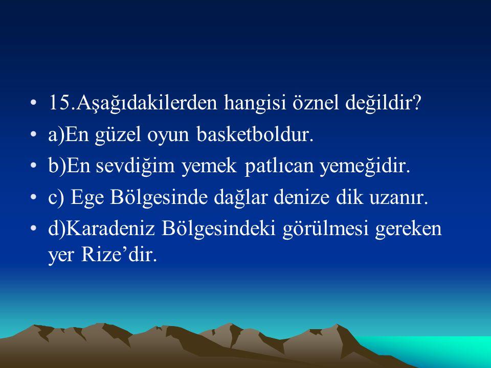 15.Aşağıdakilerden hangisi öznel değildir? a)En güzel oyun basketboldur. b)En sevdiğim yemek patlıcan yemeğidir. c) Ege Bölgesinde dağlar denize dik u
