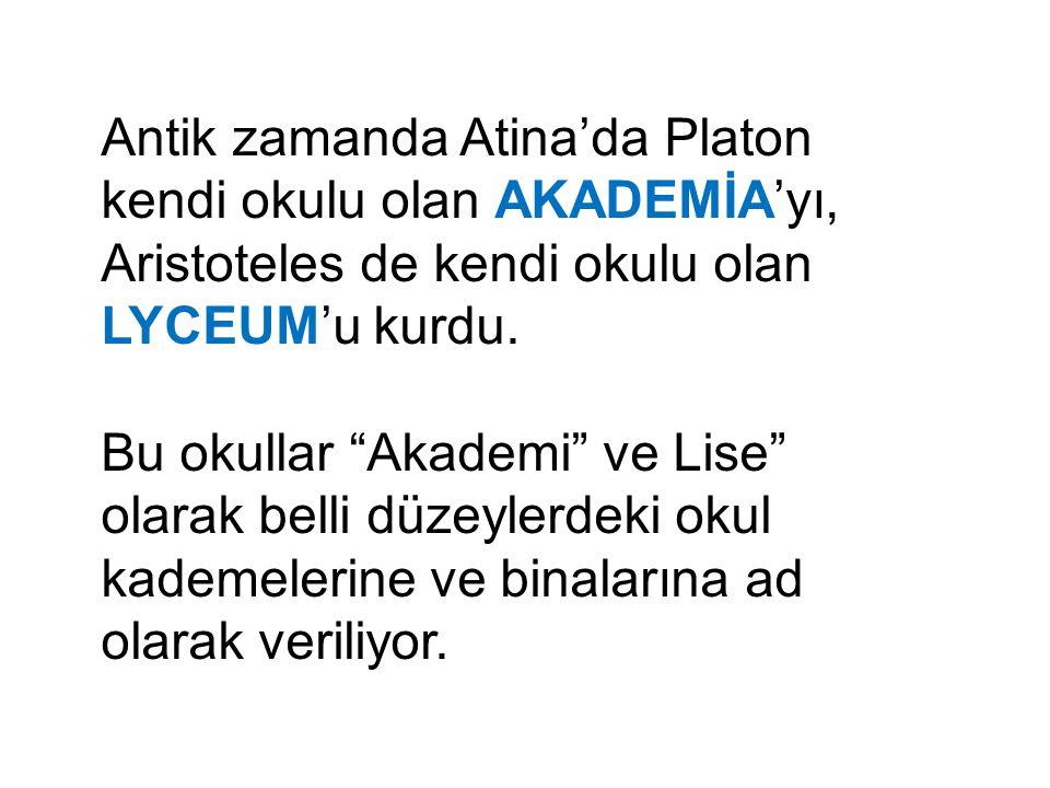 """Antik zamanda Atina'da Platon kendi okulu olan AKADEMİA'yı, Aristoteles de kendi okulu olan LYCEUM'u kurdu. Bu okullar """"Akademi"""" ve Lise"""" olarak belli"""