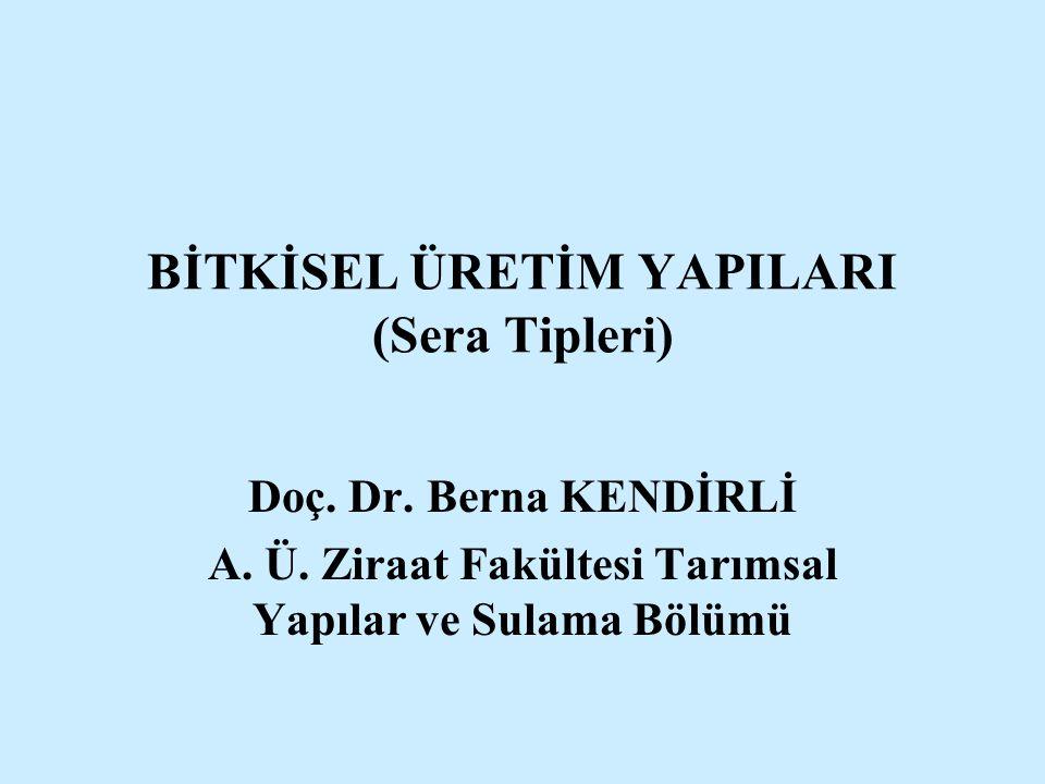 BİTKİSEL ÜRETİM YAPILARI (Sera Tipleri) Doç. Dr. Berna KENDİRLİ A. Ü. Ziraat Fakültesi Tarımsal Yapılar ve Sulama Bölümü