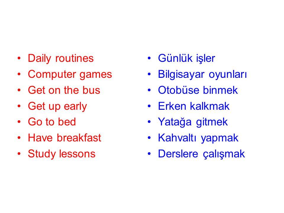 Computer games Get on the bus Get up early Go to bed Have breakfast Study lessons Günlük işler Bilgisayar oyunları Otobüse binmek Erken kalkmak Yatağa