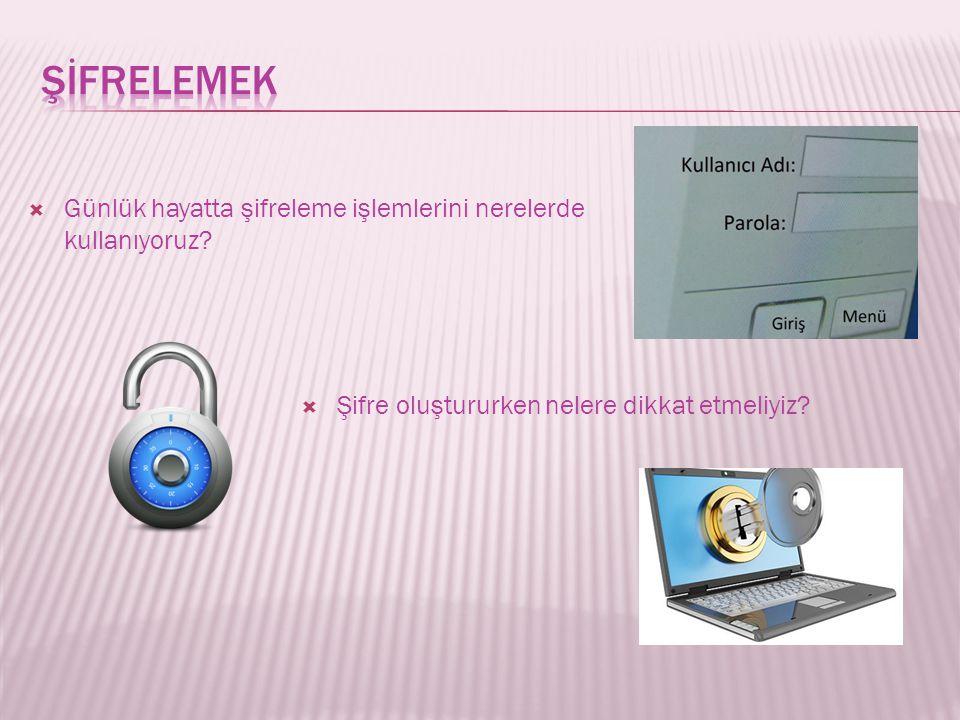  Günlük hayatta şifreleme işlemlerini nerelerde kullanıyoruz? ŞŞifre oluştururken nelere dikkat etmeliyiz?