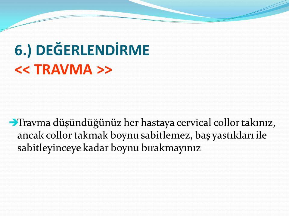 6.) DEĞERLENDİRME >  Travma düşündüğünüz her hastaya cervical collor takınız, ancak collor takmak boynu sabitlemez, baş yastıkları ile sabitleyinceye