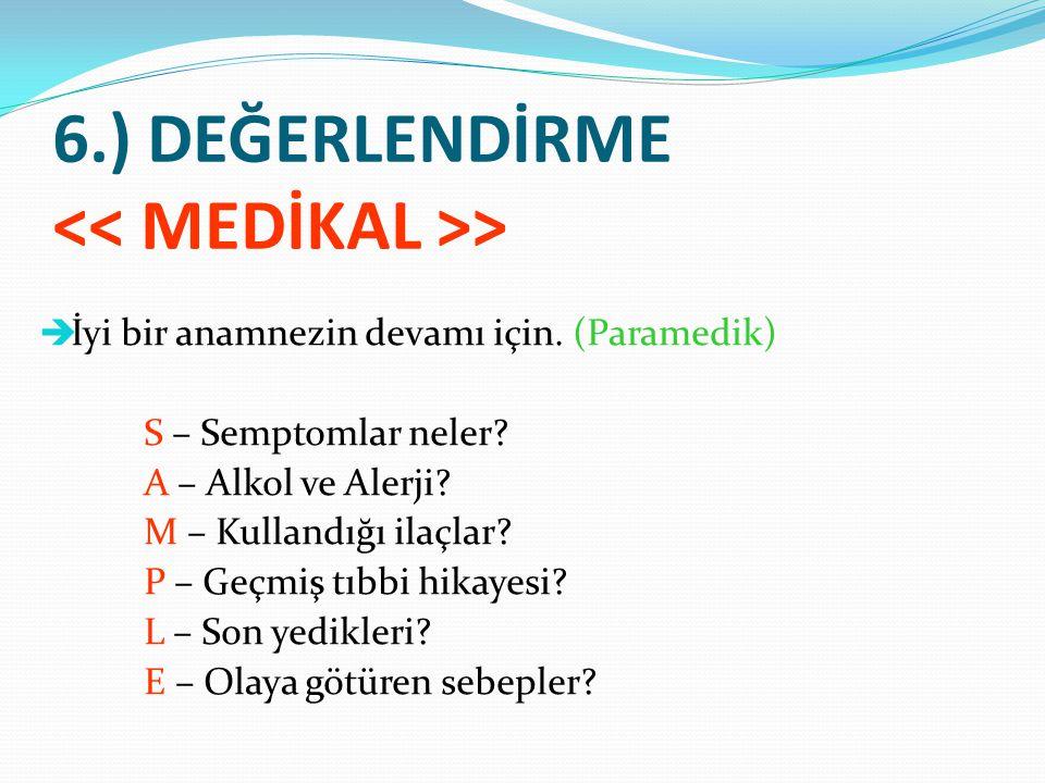 6.) DEĞERLENDİRME >  İyi bir anamnezin devamı için. (Paramedik) S – Semptomlar neler? A – Alkol ve Alerji? M – Kullandığı ilaçlar? P – Geçmiş tıbbi h