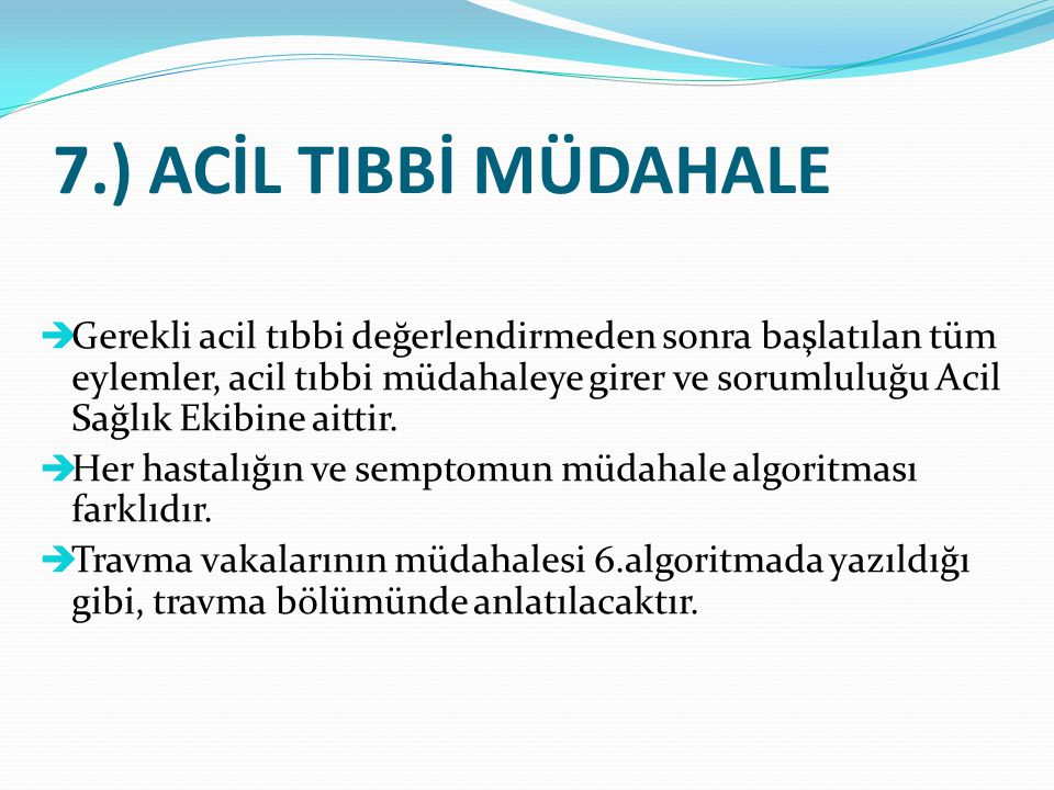 7.) ACİL TIBBİ MÜDAHALE  Gerekli acil tıbbi değerlendirmeden sonra başlatılan tüm eylemler, acil tıbbi müdahaleye girer ve sorumluluğu Acil Sağlık Ek