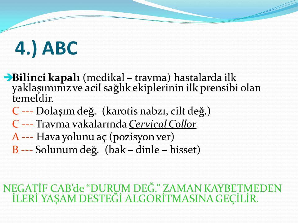 4.) ABC  Bilinci kapalı (medikal – travma) hastalarda ilk yaklaşımınız ve acil sağlık ekiplerinin ilk prensibi olan temeldir. C --- Dolaşım değ. (kar
