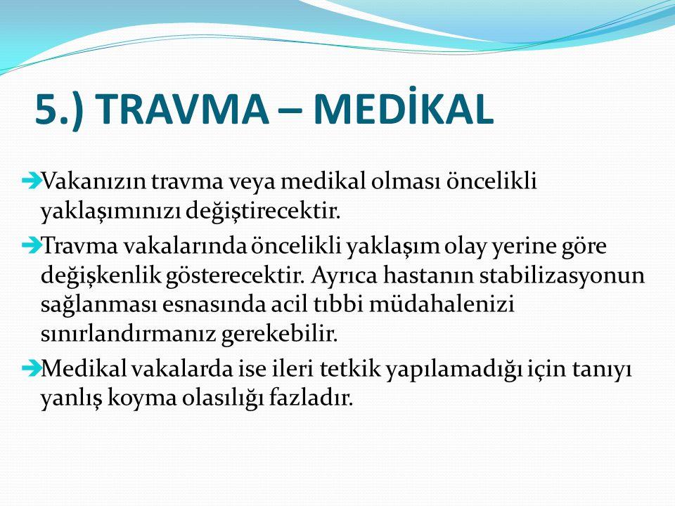 5.) TRAVMA – MEDİKAL  Vakanızın travma veya medikal olması öncelikli yaklaşımınızı değiştirecektir.  Travma vakalarında öncelikli yaklaşım olay yeri