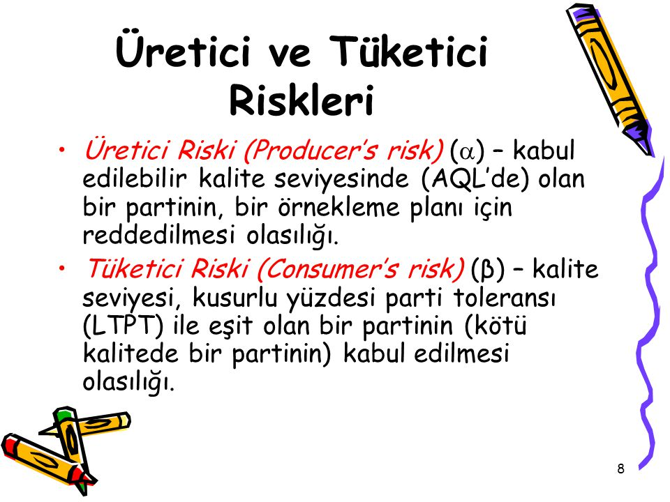 8 Üretici ve Tüketici Riskleri Üretici Riski (Producer's risk) (  ) – kabul edilebilir kalite seviyesinde (AQL'de) olan bir partinin, bir örnekleme planı için reddedilmesi olasılığı.