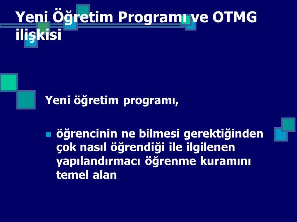 Yeni Öğretim Programı ve OTMG ilişkisi Yeni öğretim programı, öğrencinin ne bilmesi gerektiğinden çok nasıl öğrendiği ile ilgilenen yapılandırmacı öğrenme kuramını temel alan