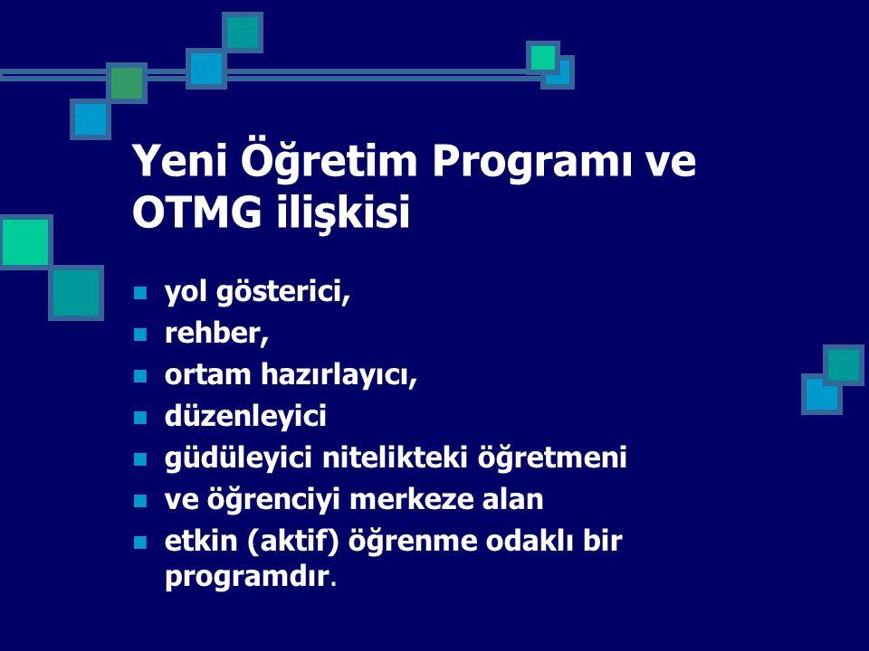 Yeni Öğretim Programı ve OTMG ilişkisi yol gösterici, rehber, ortam hazırlayıcı, düzenleyici güdüleyici nitelikteki öğretmeni ve öğrenciyi merkeze alan etkin (aktif) öğrenme odaklı bir programdır.
