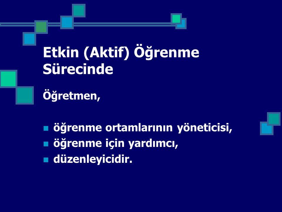Etkin (Aktif) Öğrenme Sürecinde Öğretmen, öğrenme ortamlarının yöneticisi, öğrenme için yardımcı, düzenleyicidir.