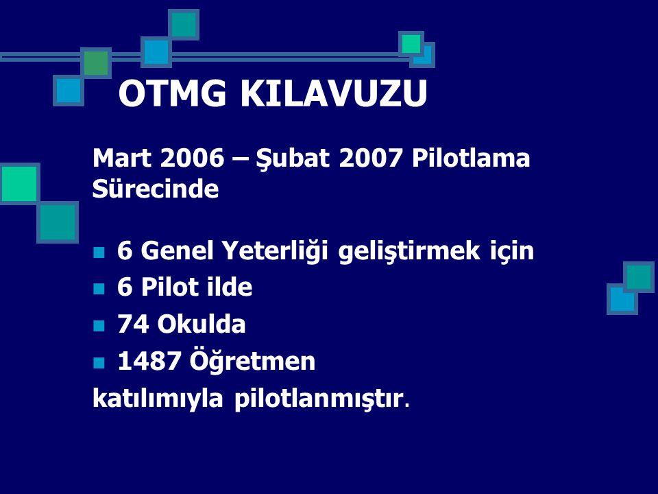 OTMG KILAVUZU Mart 2006 – Şubat 2007 Pilotlama Sürecinde 6 Genel Yeterliği geliştirmek için 6 Pilot ilde 74 Okulda 1487 Öğretmen katılımıyla pilotlanmıştır.