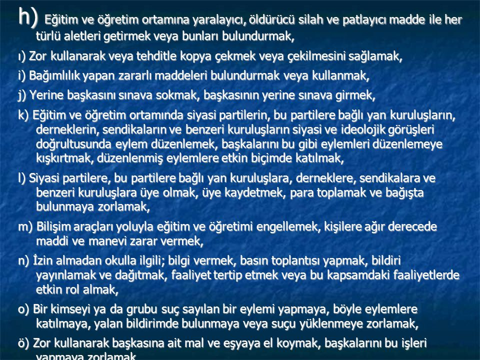 (3) Okul değiştirme cezasını gerektiren fiil ve davranışlar; a) Türk Bayrağına, ülkeyi, milleti ve devleti temsil eden sembollere saygısızlık etmek, b) Millî ve manevi değerleri söz, yazı, resim veya başka bir şekilde aşağılamak; bu değerlere küfür ve hakaret etmek, c) Okul çalışanlarının görevlerini yapmalarına engel olmak, ç) Hırsızlık yapmak, yaptırmak ve yapılmasına yardımcı olmak, d) Okulla ilişkisi olmayan kişileri, okulda veya eklentilerinde barındırmak, e) Okul tarafından verilen belgelerde değişiklik yapmak; sahte belge düzenlemek; üzerinde değişiklik yapılmış belgeleri kullanmak veya bu belgelerin sağladığı haklardan yararlanmak ve başkalarını yararlandırmak, f) Okul sınırları içinde herhangi bir yeri, izinsiz olarak eğitim ve öğretim amaçları dışında kullanmak veya kullanılmasına yardımcı olmak, g) Okula ait taşınır veya taşınmaz mallara zarar vermek, ğ) Ders, sınav, uygulama ve diğer faaliyetlerin yapılmasını engellemek veya arkadaşlarını bu eylemlere katılmaya kışkırtmak,