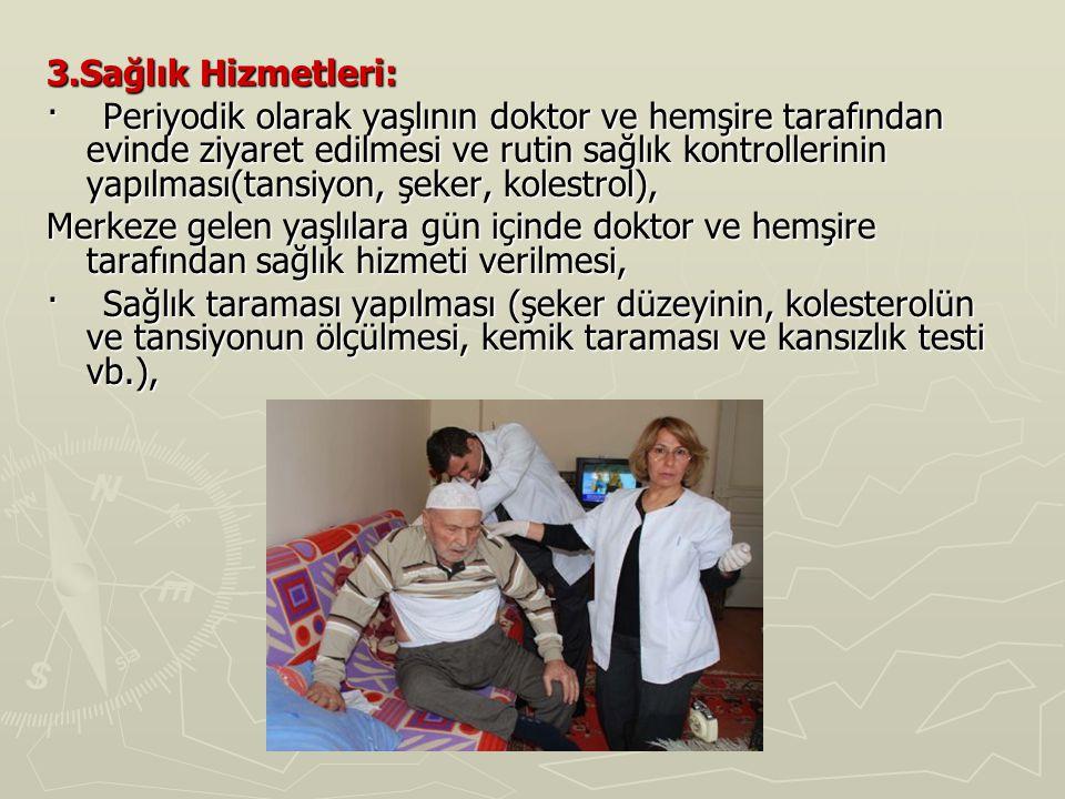 3.Sağlık Hizmetleri: · Periyodik olarak yaşlının doktor ve hemşire tarafından evinde ziyaret edilmesi ve rutin sağlık kontrollerinin yapılması(tansiyo