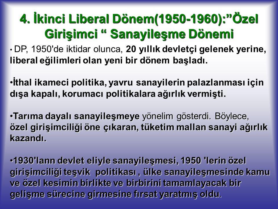 """4. İkinci Liberal Dönem(1950-1960):""""Özel Girişimci """" Sanayileşme Dönemi DP, 1950'de iktidar olunca, 20 yıllık devletçi gelenek yerine, liberal eğiliml"""