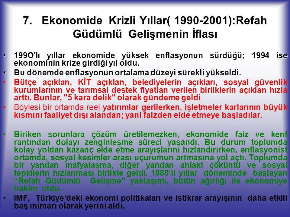 7. Ekonomide Krizli Yıllar( 1990-2001):Refah Güdümlü Gelişmenin İflası 199O'lı yıllar ekonomide yüksek enflasyonun sürdüğü; 1994 ise ekonominin krize