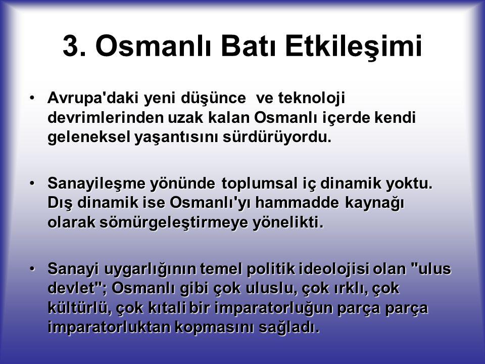 3. Osmanlı Batı Etkileşimi Avrupa'daki yeni düşünce ve teknoloji devrimlerinden uzak kalan Osmanlı içerde kendi geleneksel yaşantısını sürdürüyordu.Av