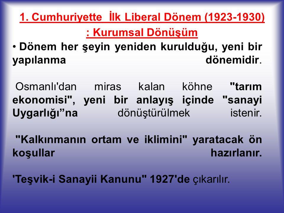 1. Cumhuriyette İlk Liberal Dönem (1923-1930) : Kurumsal Dönüşüm Dönem her şeyin yeniden kurulduğu, yeni bir yapılanma dönemidir. Osmanlı'dan miras ka